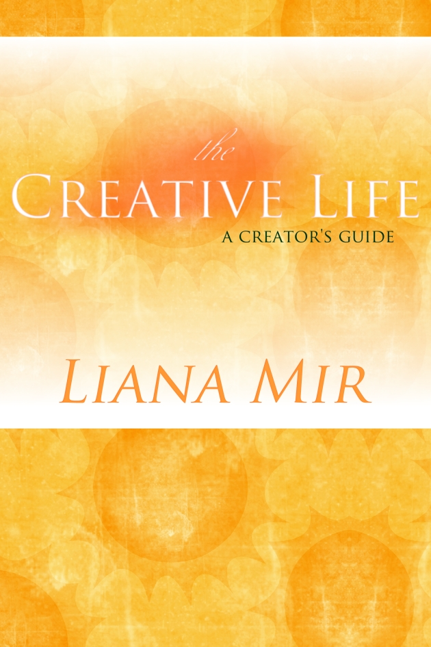 The Creative Life: a series of essays on creativity by Liana Mir