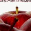 We don't need no education.